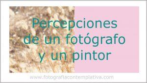 Percepciones de un fotógrafo y un pintor